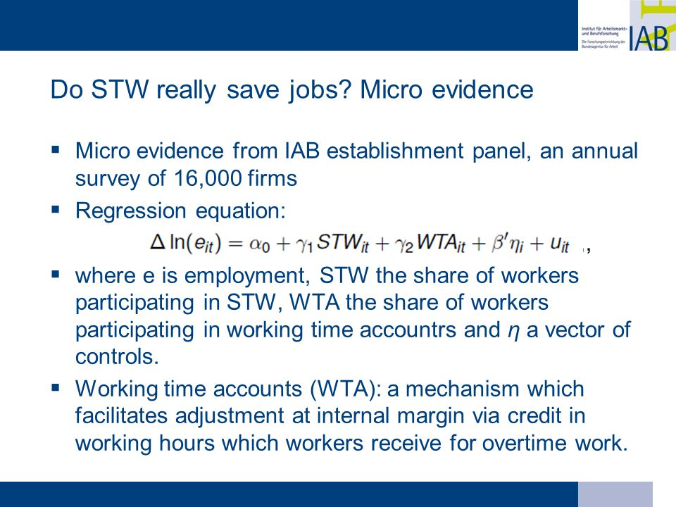 Do STW really save jobs? Micro evidence  Micro evidence from IAB establishment panel, an annual survey of 16,000 firms  Regression equation:,,,  wh
