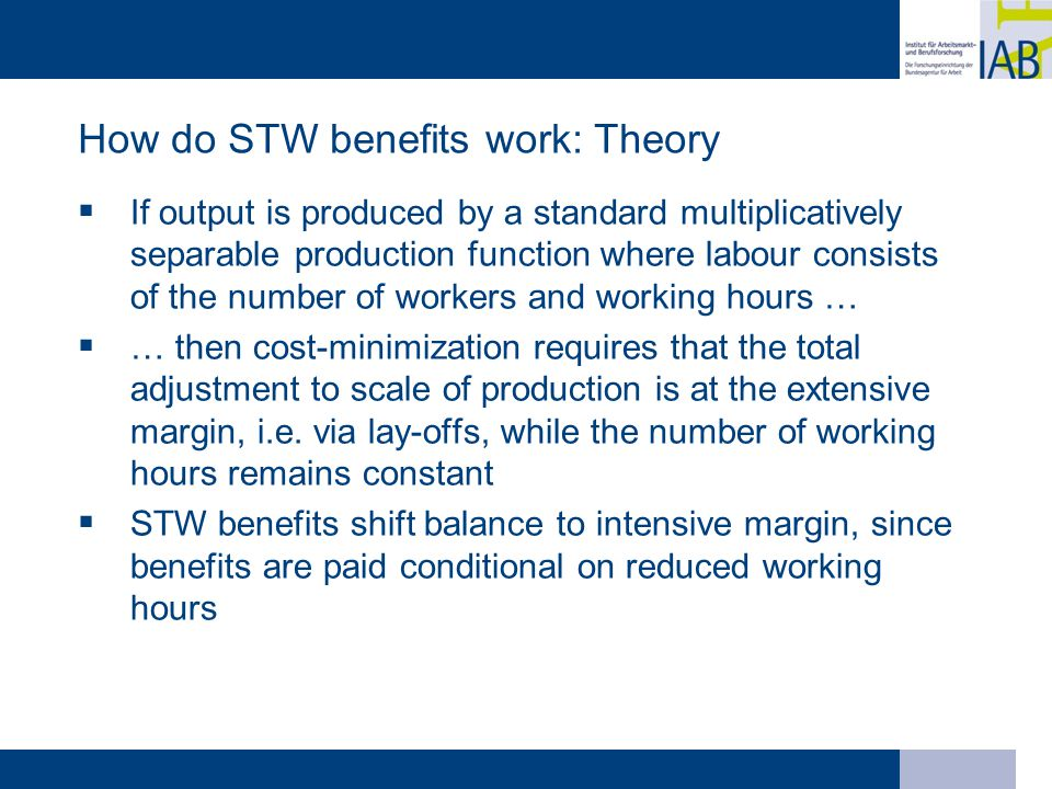 How do STW benefits work: Theory  If output is produced by a standard multiplicatively separable production function where labour consists of the number of workers and working hours …  … then cost-minimization requires that the total adjustment to scale of production is at the extensive margin, i.e.
