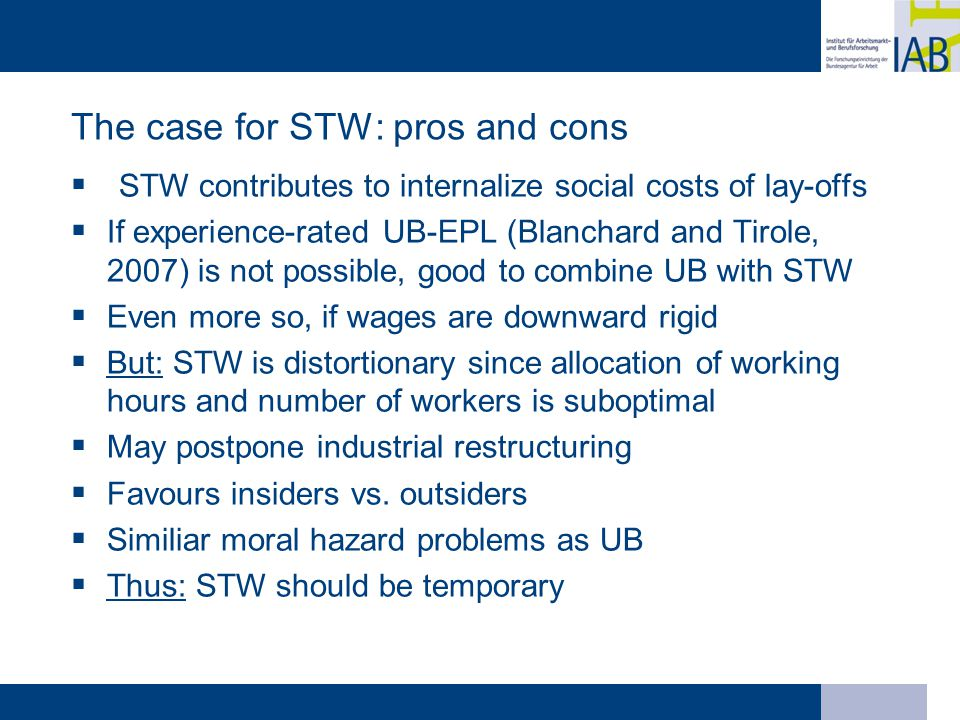 The case for STW: pros and cons  STW contributes to internalize social costs of lay-offs  If experience-rated UB-EPL (Blanchard and Tirole, 2007) is not possible, good to combine UB with STW  Even more so, if wages are downward rigid  But: STW is distortionary since allocation of working hours and number of workers is suboptimal  May postpone industrial restructuring  Favours insiders vs.