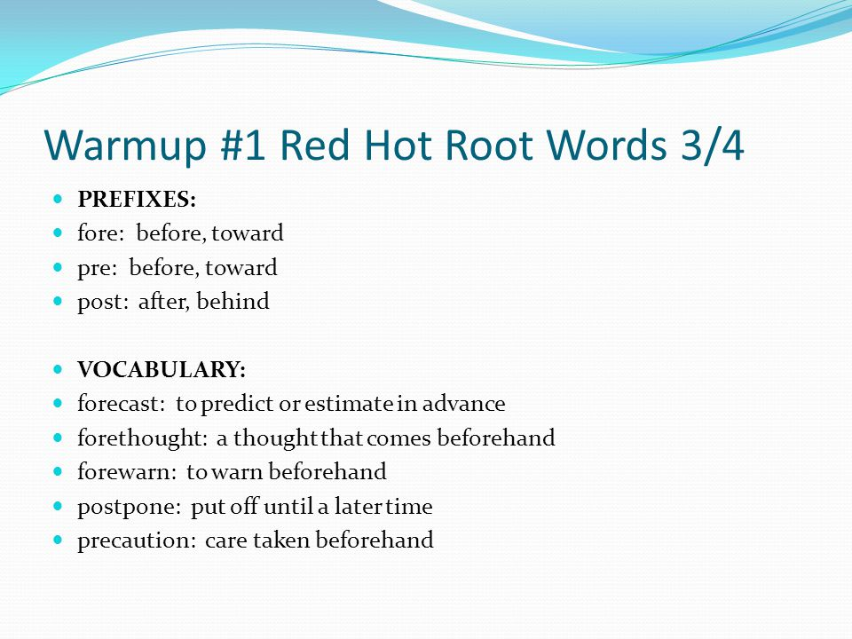 Warmup #1 Red Hot Root Words 3/4 PREFIXES: fore: before, toward pre: before, toward post: after, behind VOCABULARY: forecast: to predict or estimate in advance forethought: a thought that comes beforehand forewarn: to warn beforehand postpone: put off until a later time precaution: care taken beforehand