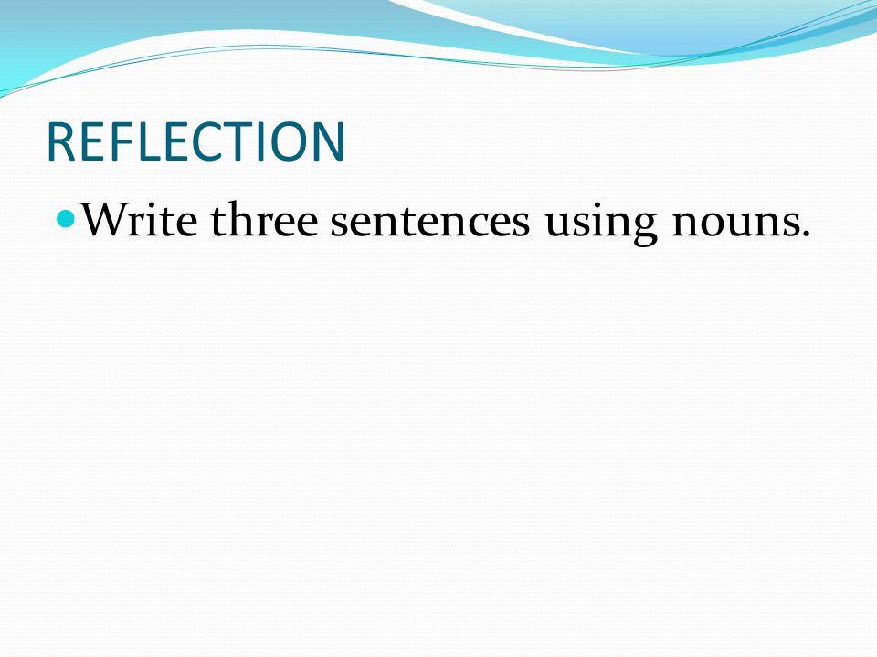 REFLECTION Write three sentences using nouns.