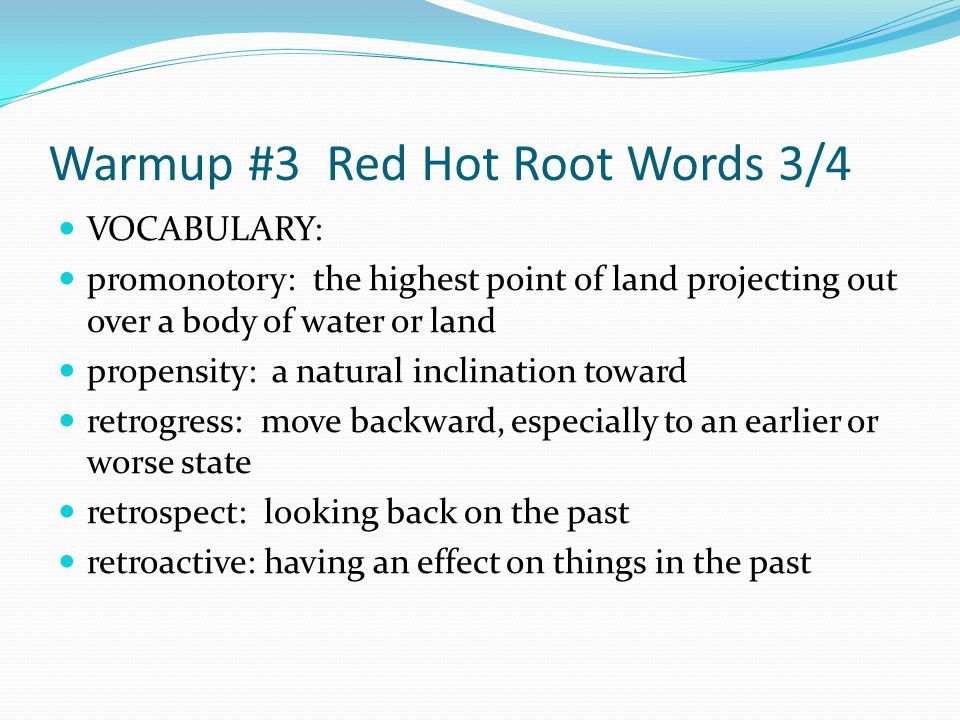 Warmup #3 Red Hot Root Words 3/4 VOCABULARY: promonotory: the highest point of land projecting out over a body of water or land propensity: a natural inclination toward retrogress: move backward, especially to an earlier or worse state retrospect: looking back on the past retroactive: having an effect on things in the past