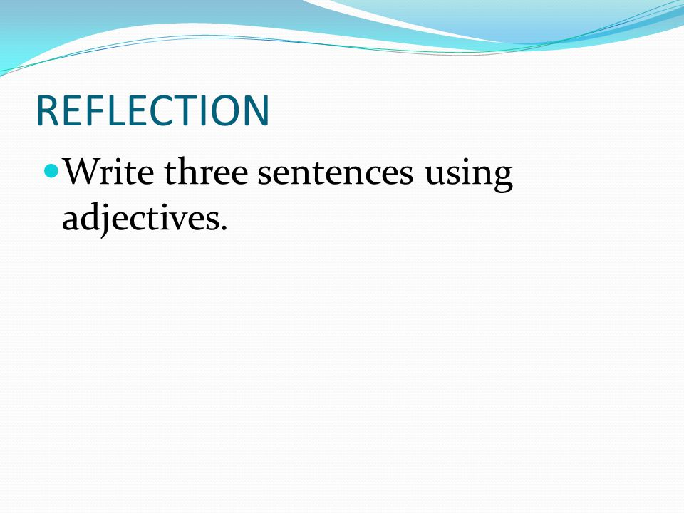 REFLECTION Write three sentences using adjectives.