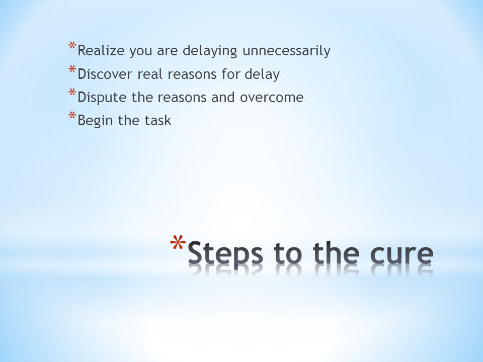 * Realize you are delaying unnecessarily * Discover real reasons for delay * Dispute the reasons and overcome * Begin the task