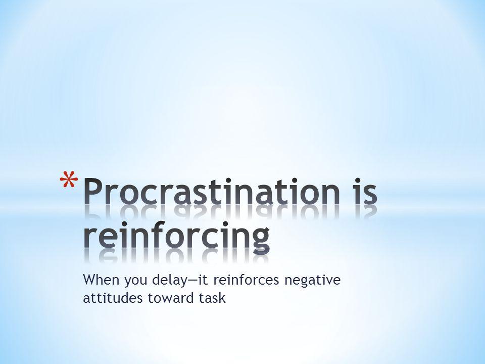 When you delay—it reinforces negative attitudes toward task