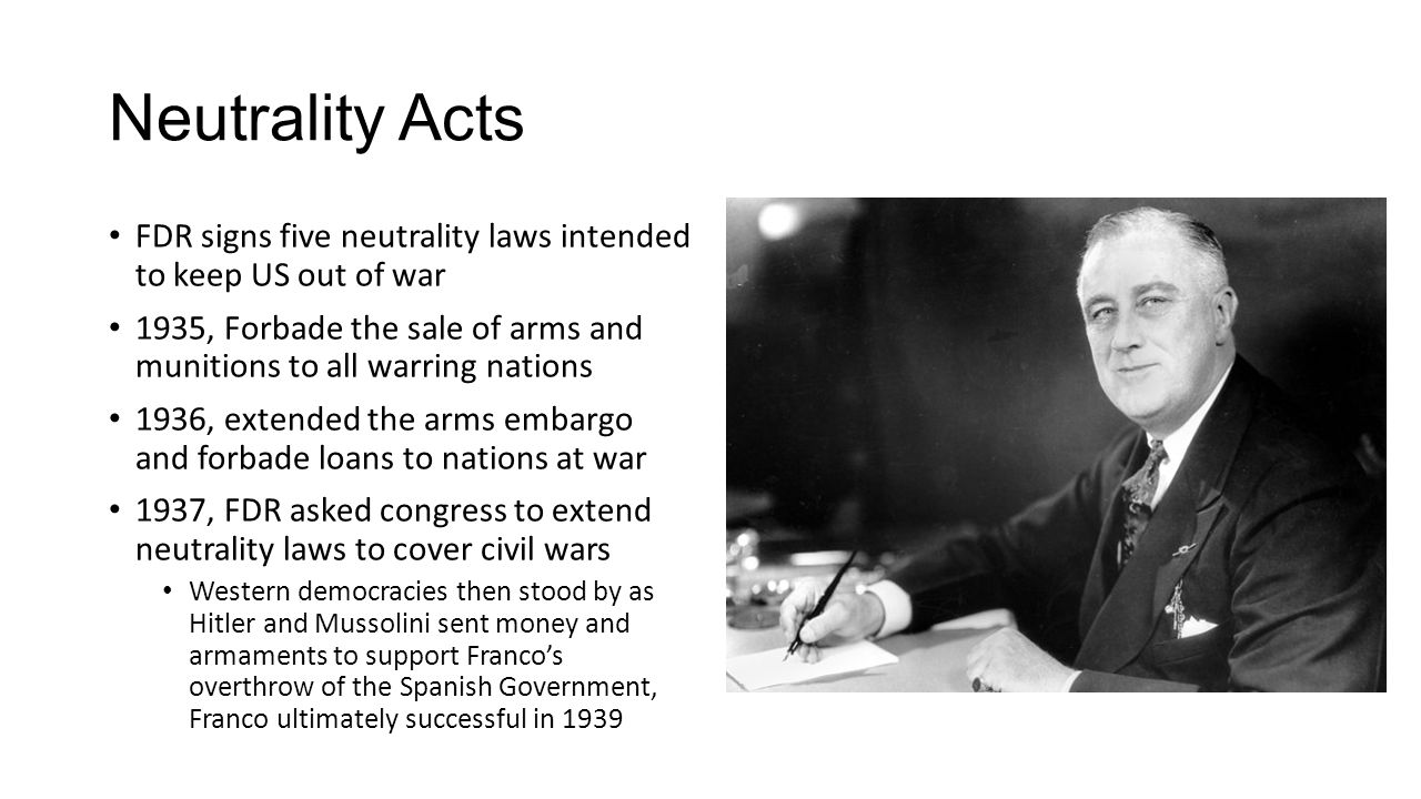 Neutrality Acts FDR signs five neutrality laws intended to keep US out of war 1935, Forbade the sale of arms and munitions to all warring nations 1936, extended the arms embargo and forbade loans to nations at war 1937, FDR asked congress to extend neutrality laws to cover civil wars Western democracies then stood by as Hitler and Mussolini sent money and armaments to support Franco's overthrow of the Spanish Government, Franco ultimately successful in 1939