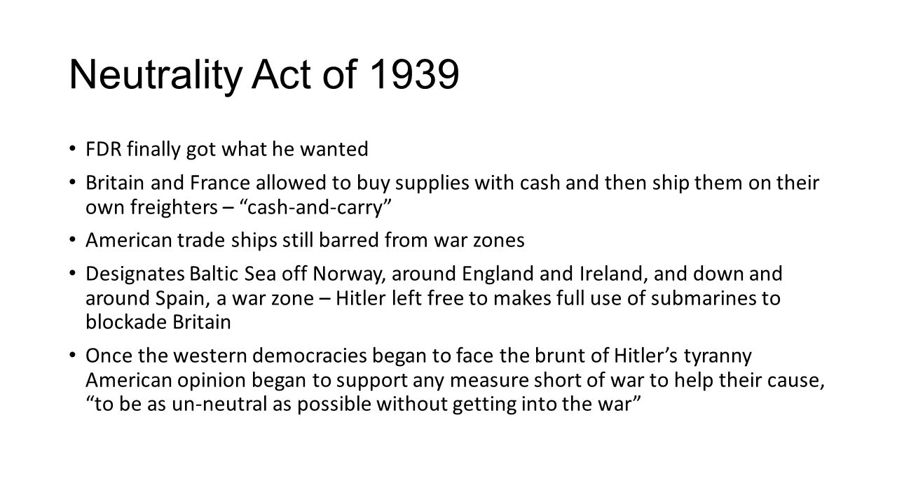 Neutrality Act of 1939 FDR finally got what he wanted Britain and France allowed to buy supplies with cash and then ship them on their own freighters – cash-and-carry American trade ships still barred from war zones Designates Baltic Sea off Norway, around England and Ireland, and down and around Spain, a war zone – Hitler left free to makes full use of submarines to blockade Britain Once the western democracies began to face the brunt of Hitler's tyranny American opinion began to support any measure short of war to help their cause, to be as un-neutral as possible without getting into the war