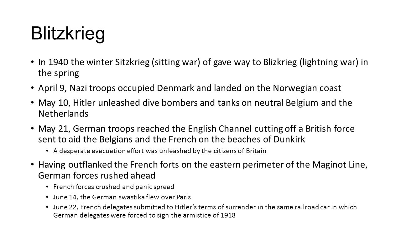 Blitzkrieg In 1940 the winter Sitzkrieg (sitting war) of gave way to Blizkrieg (lightning war) in the spring April 9, Nazi troops occupied Denmark and landed on the Norwegian coast May 10, Hitler unleashed dive bombers and tanks on neutral Belgium and the Netherlands May 21, German troops reached the English Channel cutting off a British force sent to aid the Belgians and the French on the beaches of Dunkirk A desperate evacuation effort was unleashed by the citizens of Britain Having outflanked the French forts on the eastern perimeter of the Maginot Line, German forces rushed ahead French forces crushed and panic spread June 14, the German swastika flew over Paris June 22, French delegates submitted to Hitler's terms of surrender in the same railroad car in which German delegates were forced to sign the armistice of 1918
