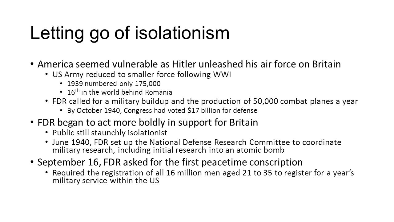 Letting go of isolationism America seemed vulnerable as Hitler unleashed his air force on Britain US Army reduced to smaller force following WWI 1939 numbered only 175,000 16 th in the world behind Romania FDR called for a military buildup and the production of 50,000 combat planes a year By October 1940, Congress had voted $17 billion for defense FDR began to act more boldly in support for Britain Public still staunchly isolationist June 1940, FDR set up the National Defense Research Committee to coordinate military research, including initial research into an atomic bomb September 16, FDR asked for the first peacetime conscription Required the registration of all 16 million men aged 21 to 35 to register for a year's military service within the US
