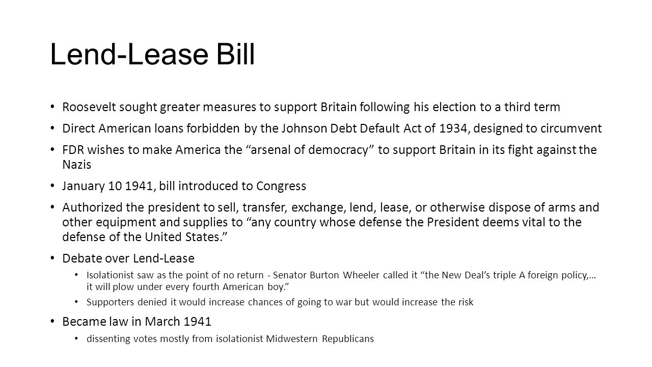 Lend-Lease Bill Roosevelt sought greater measures to support Britain following his election to a third term Direct American loans forbidden by the Johnson Debt Default Act of 1934, designed to circumvent FDR wishes to make America the arsenal of democracy to support Britain in its fight against the Nazis January 10 1941, bill introduced to Congress Authorized the president to sell, transfer, exchange, lend, lease, or otherwise dispose of arms and other equipment and supplies to any country whose defense the President deems vital to the defense of the United States. Debate over Lend-Lease Isolationist saw as the point of no return - Senator Burton Wheeler called it the New Deal's triple A foreign policy,… it will plow under every fourth American boy. Supporters denied it would increase chances of going to war but would increase the risk Became law in March 1941 dissenting votes mostly from isolationist Midwestern Republicans