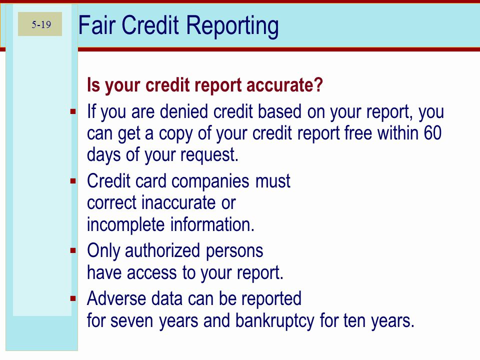 5-19 Fair Credit Reporting  Is your credit report accurate?  If you are denied credit based on your report, you can get a copy of your credit report