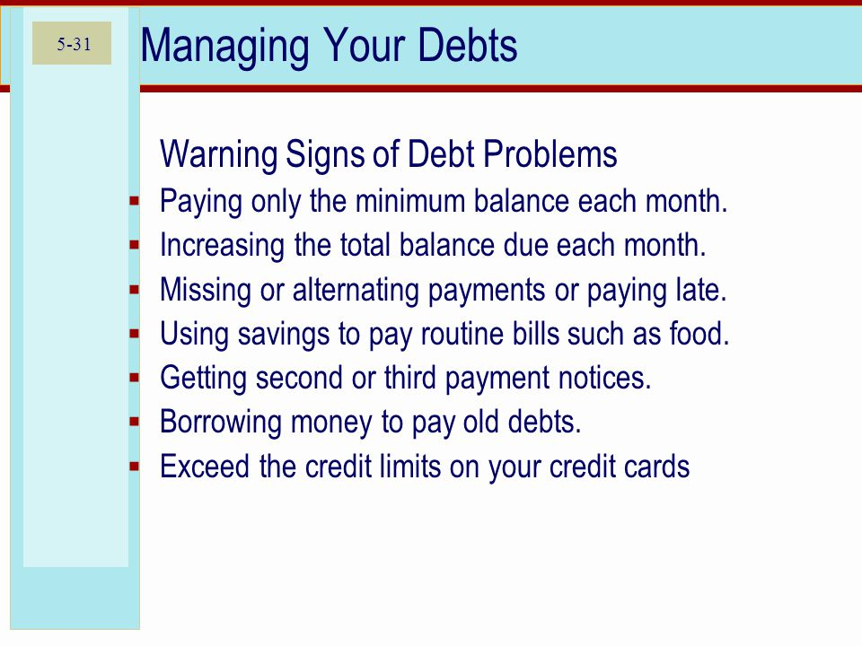 5-31 Managing Your Debts Warning Signs of Debt Problems  Paying only the minimum balance each month.  Increasing the total balance due each month. 