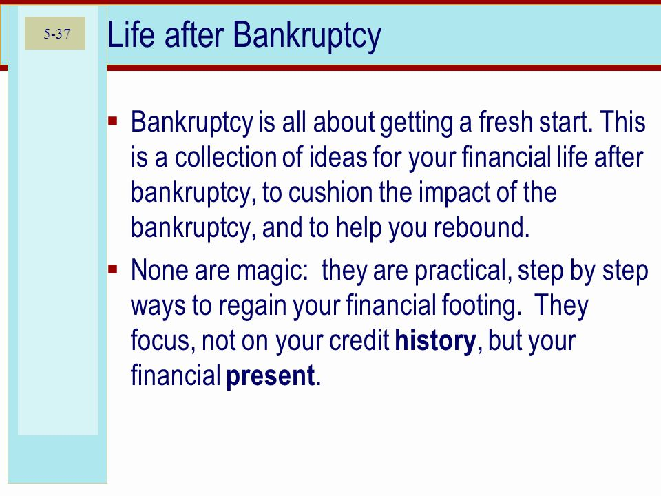 5-37 Life after Bankruptcy  Bankruptcy is all about getting a fresh start. This is a collection of ideas for your financial life after bankruptcy, to