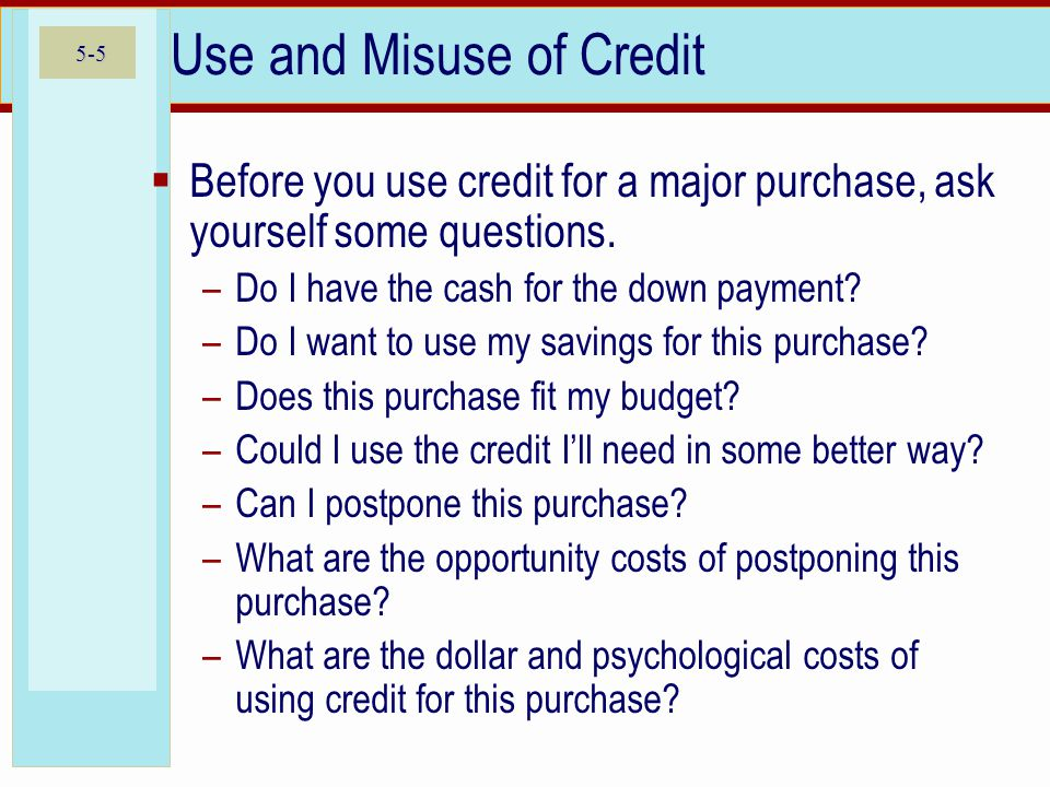 5-5 Use and Misuse of Credit  Before you use credit for a major purchase, ask yourself some questions. –Do I have the cash for the down payment? –Do