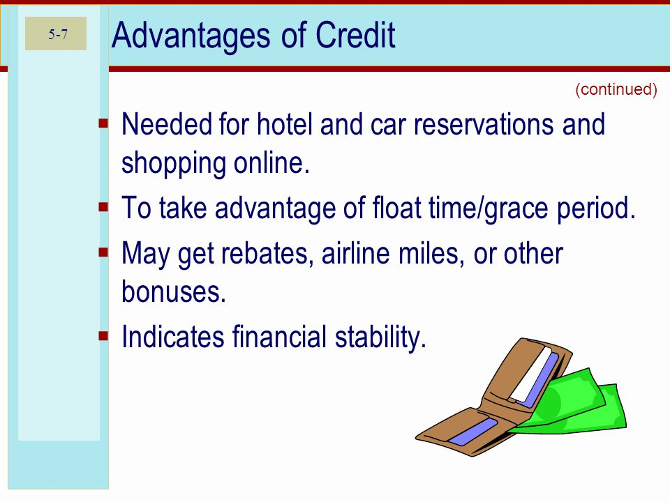 5-7 Advantages of Credit  Needed for hotel and car reservations and shopping online.  To take advantage of float time/grace period.  May get rebate