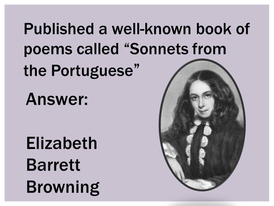 Published a well-known book of poems called Sonnets from the Portuguese Answer: Elizabeth Barrett Browning