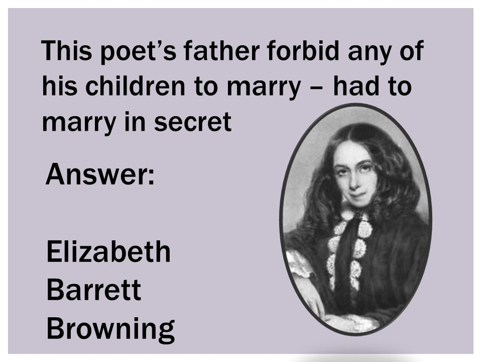 This poet's father forbid any of his children to marry – had to marry in secret Answer: Elizabeth Barrett Browning