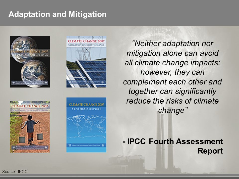 11 Adaptation and Mitigation Neither adaptation nor mitigation alone can avoid all climate change impacts; however, they can complement each other and together can significantly reduce the risks of climate change - IPCC Fourth Assessment Report Source : IPCC