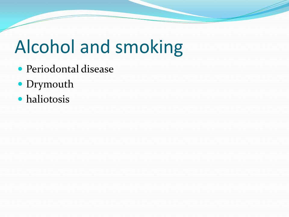 Alcohol and smoking Periodontal disease Drymouth haliotosis