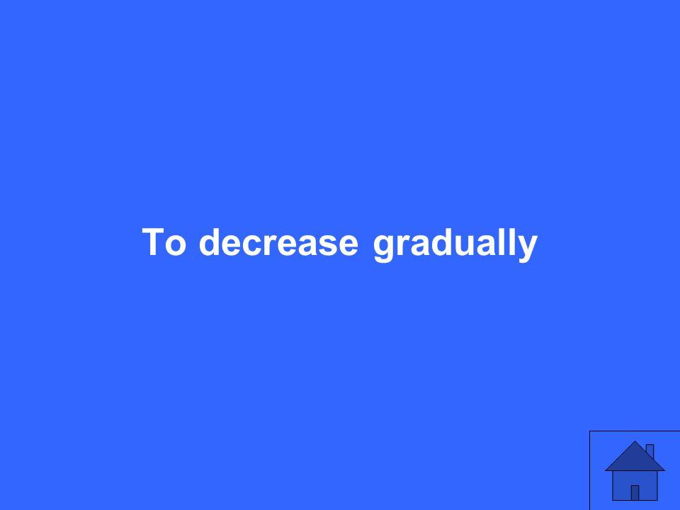 To decrease gradually