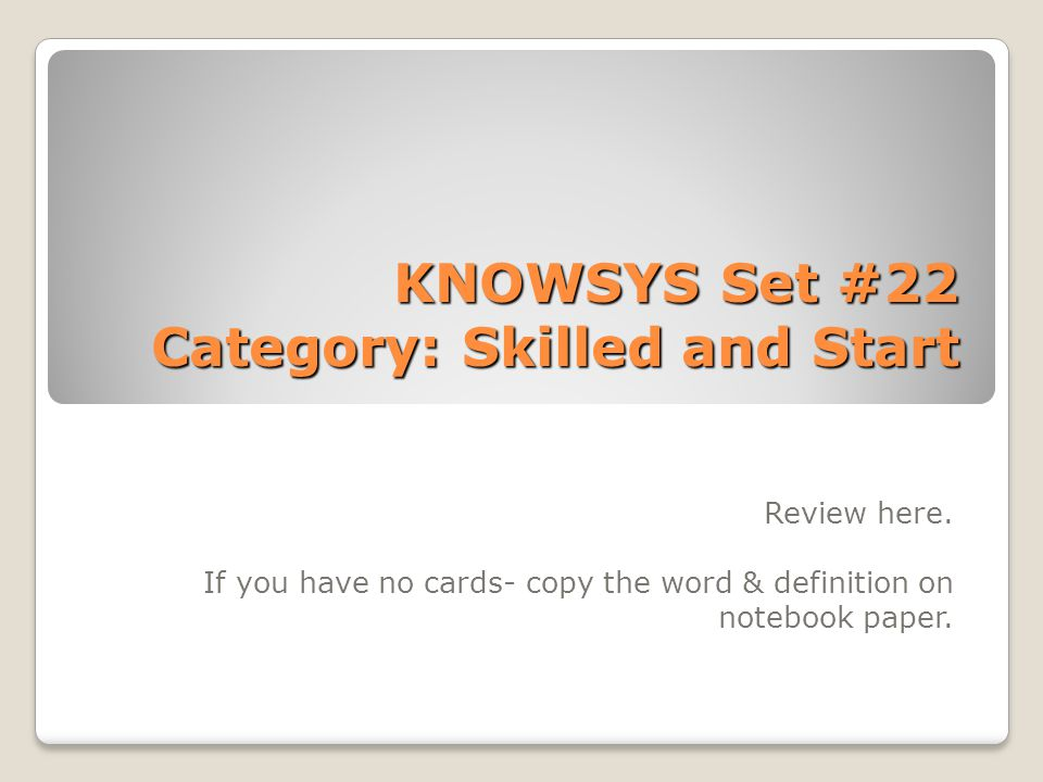 KNOWSYS Set #22 Category: Skilled and Start Review here. If you have no cards- copy the word & definition on notebook paper.