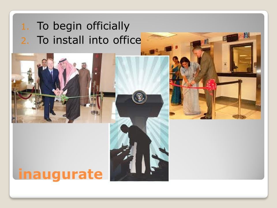 inaugurate 1. To begin officially 2. To install into office