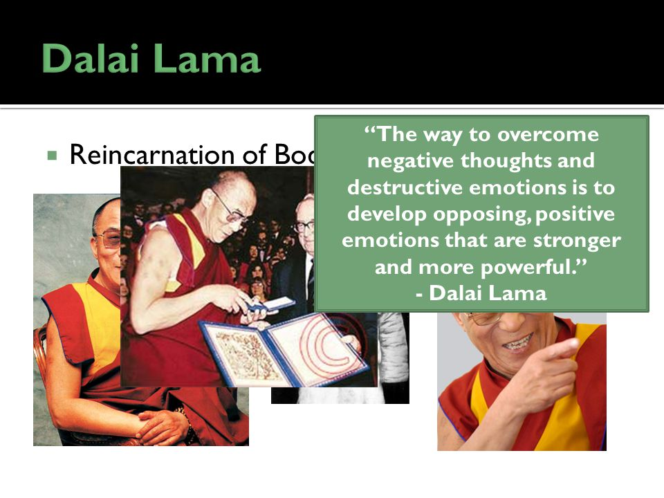 Reincarnation of Bodhisattva of Compassion The way to overcome negative thoughts and destructive emotions is to develop opposing, positive emotions that are stronger and more powerful. - Dalai Lama