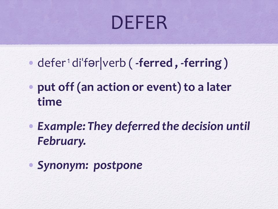 DEFER defer 1 di ˈ f ə r|verb ( -ferred, -ferring ) put off (an action or event) to a later time Example: They deferred the decision until February. S