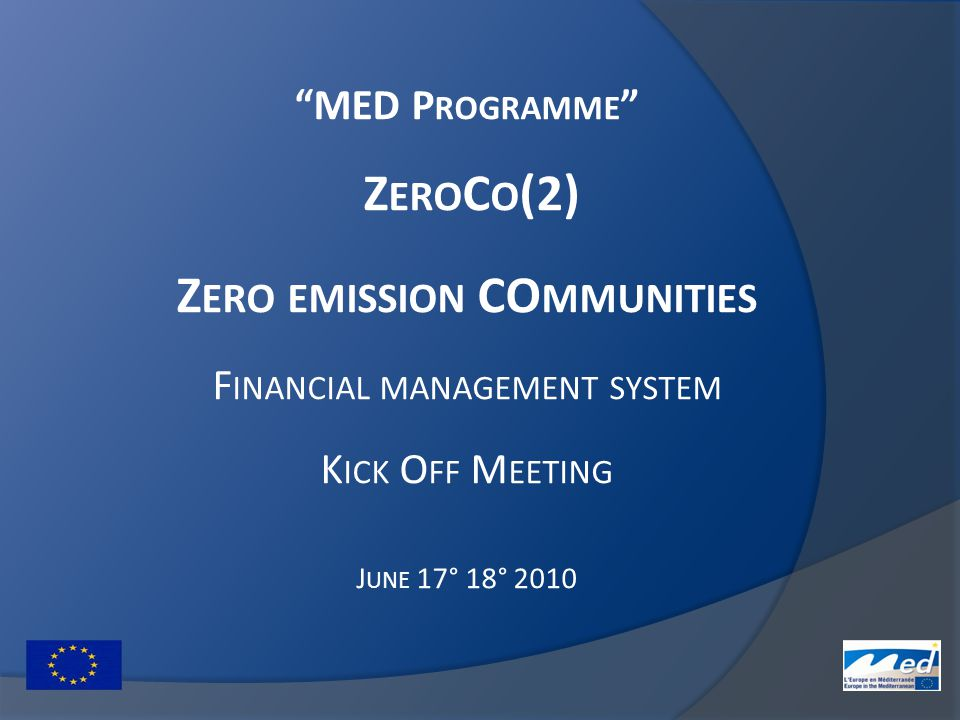 MED P ROGRAMME Z ERO C O (2) Z ERO EMISSION CO MMUNITIES F INANCIAL MANAGEMENT SYSTEM K ICK O FF M EETING J UNE 17° 18° 2010