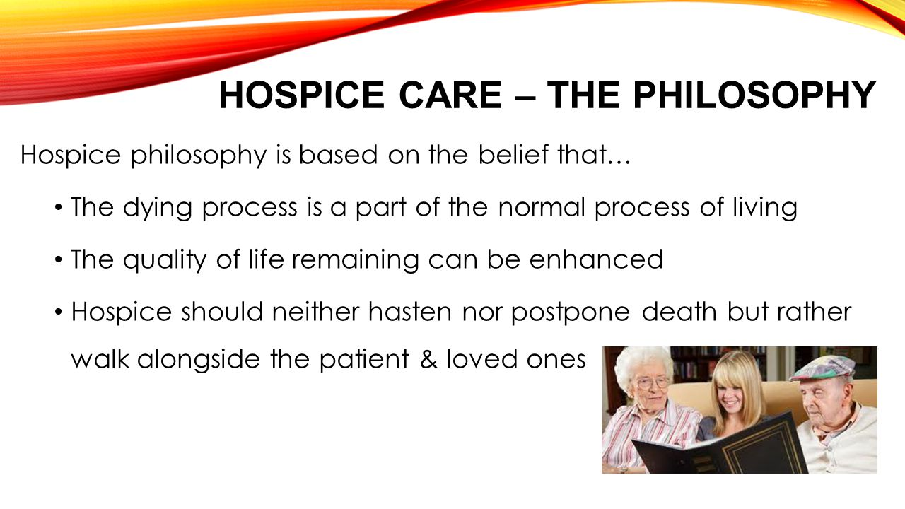 HOSPICE CARE – THE PHILOSOPHY Hospice philosophy is based on the belief that… The dying process is a part of the normal process of living The quality of life remaining can be enhanced Hospice should neither hasten nor postpone death but rather walk alongside the patient & loved ones