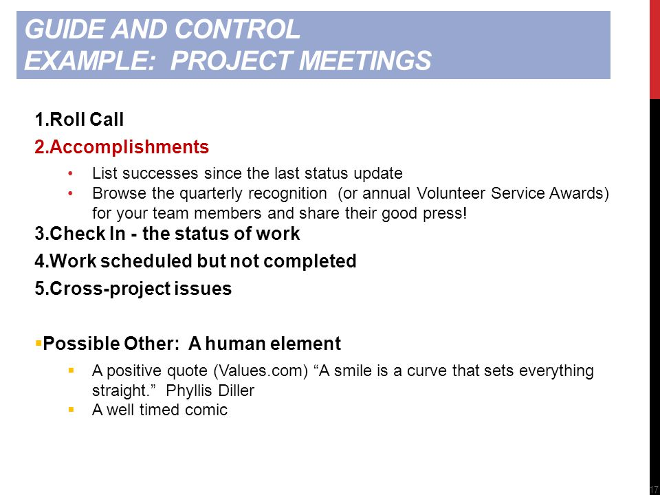 GUIDE AND CONTROL EXAMPLE: PROJECT MEETINGS 1.Roll Call 2.Accomplishments List successes since the last status update Browse the quarterly recognition (or annual Volunteer Service Awards) for your team members and share their good press.
