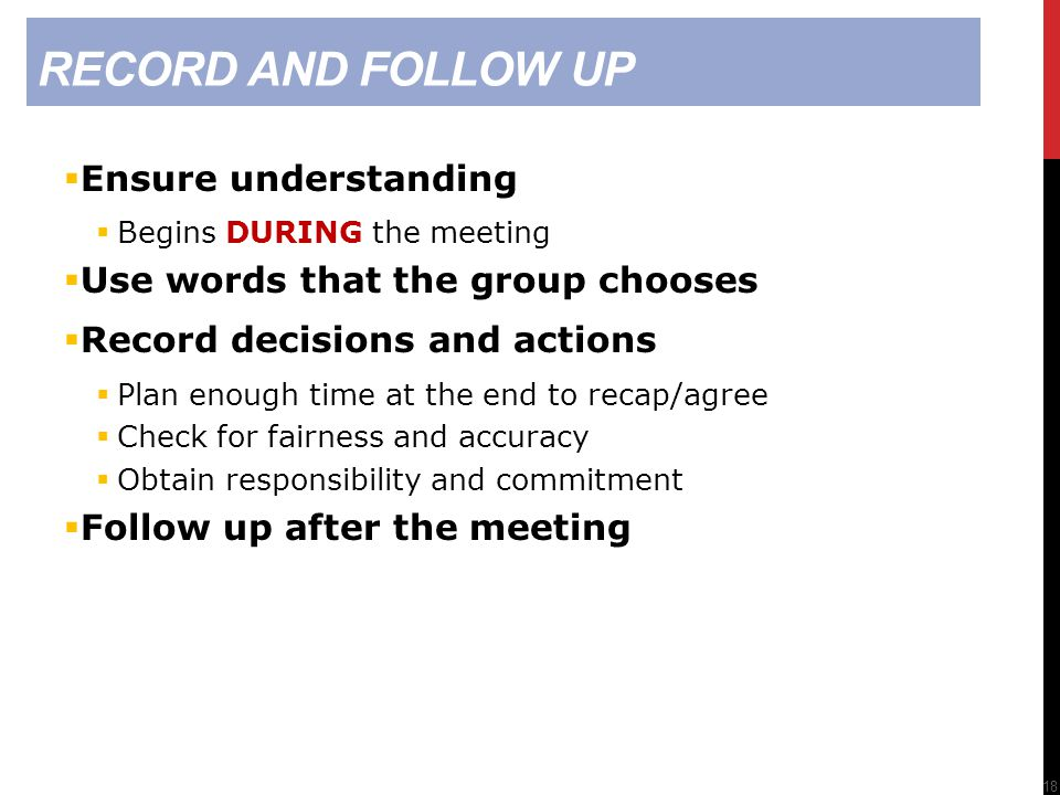RECORD AND FOLLOW UP  Ensure understanding  Begins DURING the meeting  Use words that the group chooses  Record decisions and actions  Plan enough time at the end to recap/agree  Check for fairness and accuracy  Obtain responsibility and commitment  Follow up after the meeting 18