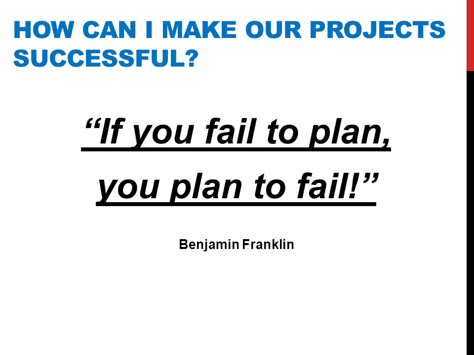 "HOW CAN I MAKE OUR PROJECTS SUCCESSFUL? ""If you fail to plan, you plan to fail!"" Benjamin Franklin"