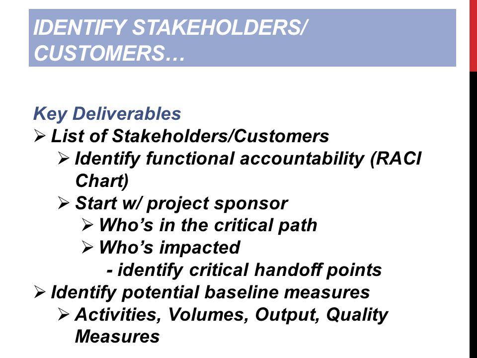 IDENTIFY STAKEHOLDERS/ CUSTOMERS… Key Deliverables  List of Stakeholders/Customers  Identify functional accountability (RACI Chart)  Start w/ project sponsor  Who's in the critical path  Who's impacted - identify critical handoff points  Identify potential baseline measures  Activities, Volumes, Output, Quality Measures