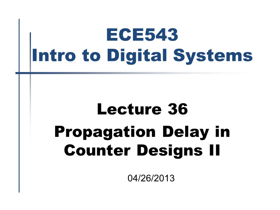 ECE543 Intro to Digital Systems Lecture 36 Propagation Delay in Counter Designs II 04/26/2013