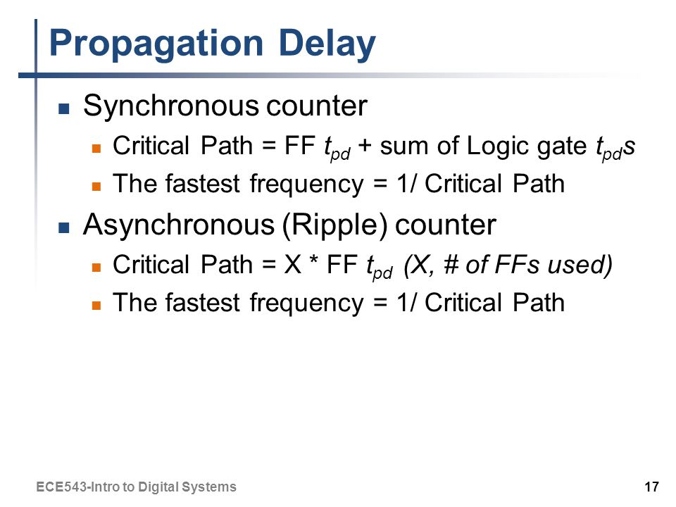 Propagation Delay Synchronous counter Critical Path = FF t pd + sum of Logic gate t pd s The fastest frequency = 1/ Critical Path Asynchronous (Ripple) counter Critical Path = X * FF t pd (X, # of FFs used) The fastest frequency = 1/ Critical Path ECE543-Intro to Digital Systems 17