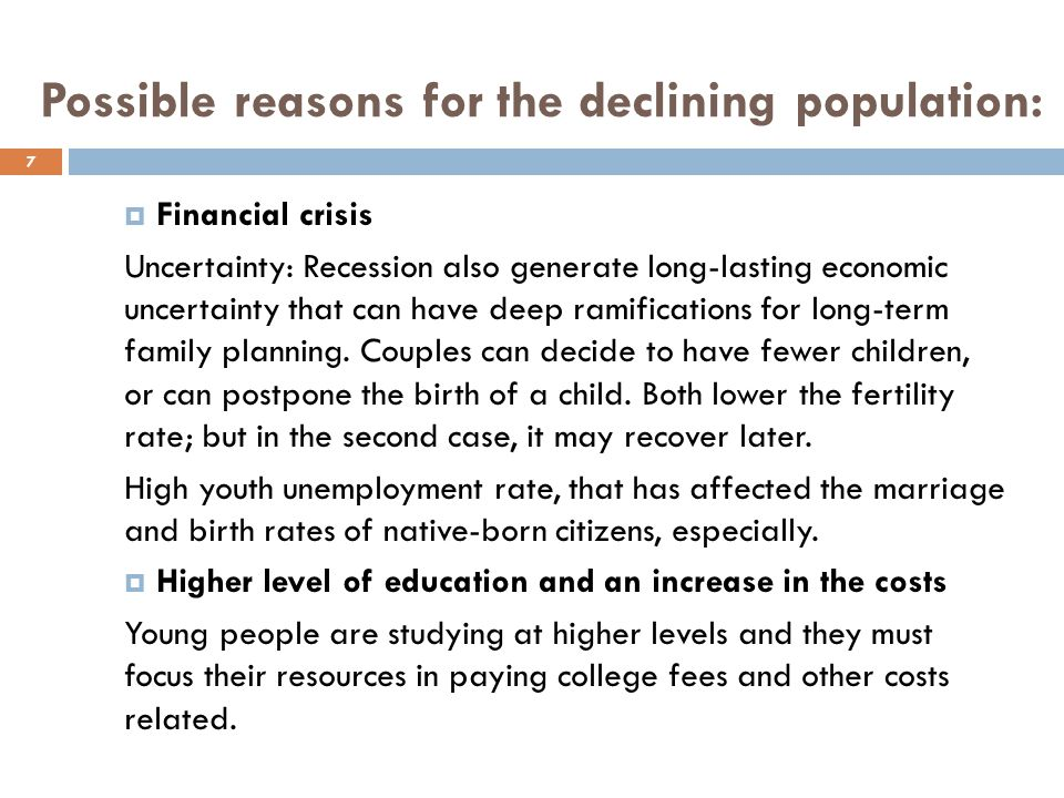 Possible reasons for the declining population:  Financial crisis Uncertainty: Recession also generate long-lasting economic uncertainty that can have deep ramifications for long-term family planning.