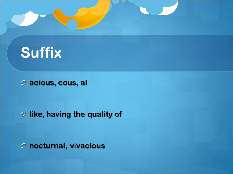 Suffix acious, cous, al like, having the quality of nocturnal, vivacious