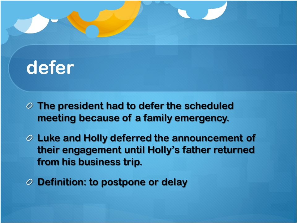 defer The president had to defer the scheduled meeting because of a family emergency.