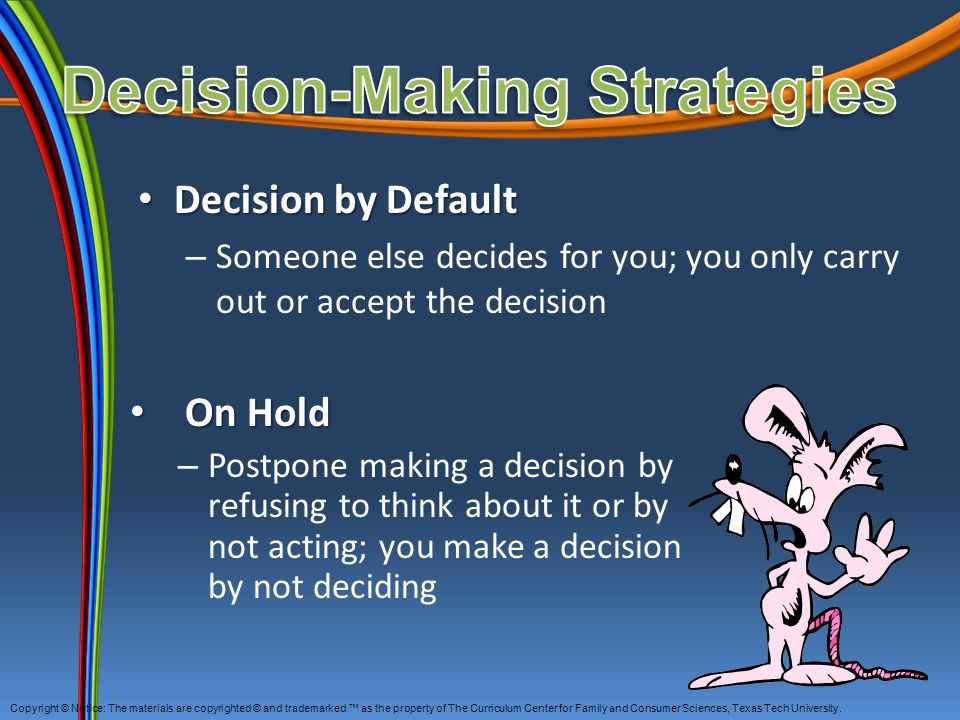 Decision by Default Decision by Default – Someone else decides for you; you only carry out or accept the decision On Hold On Hold – Postpone making a decision by refusing to think about it or by not acting; you make a decision by not deciding Copyright © Notice: The materials are copyrighted © and trademarked ™ as the property of The Curriculum Center for Family and Consumer Sciences, Texas Tech University.