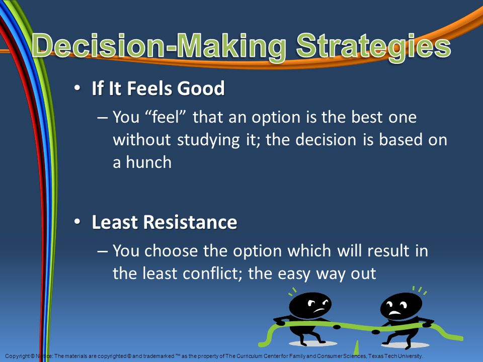 "If It Feels Good If It Feels Good – You ""feel"" that an option is the best one without studying it; the decision is based on a hunch Least Resistance L"