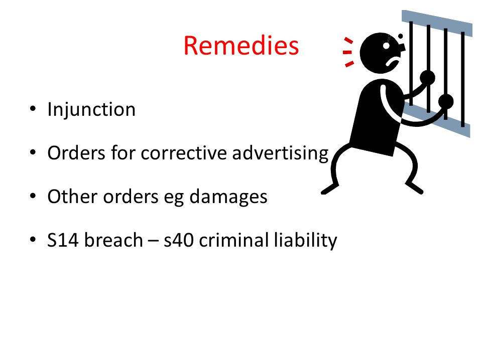 Remedies Injunction Orders for corrective advertising Other orders eg damages S14 breach – s40 criminal liability