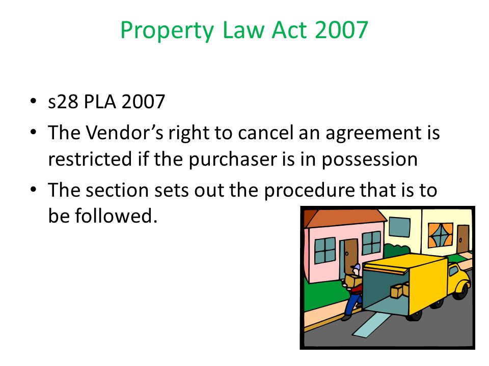 Property Law Act 2007 s28 PLA 2007 The Vendor's right to cancel an agreement is restricted if the purchaser is in possession The section sets out the procedure that is to be followed.