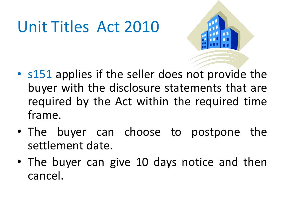 Unit Titles Act 2010 s151 applies if the seller does not provide the buyer with the disclosure statements that are required by the Act within the required time frame.