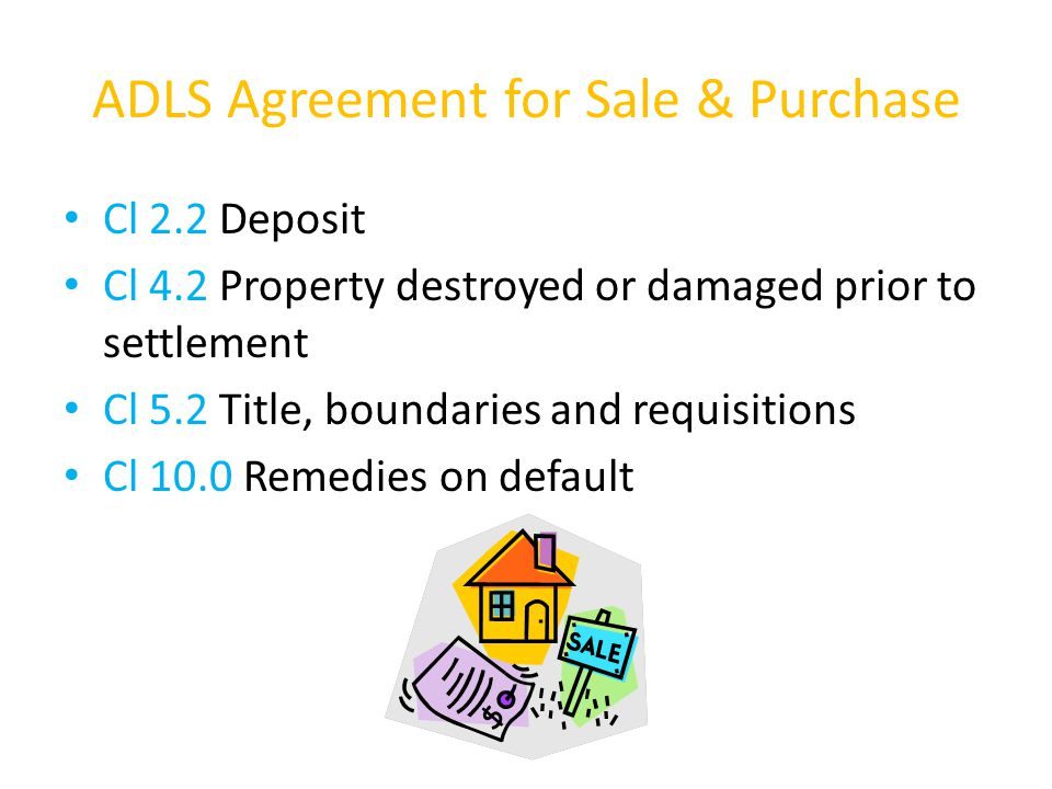 ADLS Agreement for Sale & Purchase Cl 2.2 Deposit Cl 4.2 Property destroyed or damaged prior to settlement Cl 5.2 Title, boundaries and requisitions Cl 10.0 Remedies on default