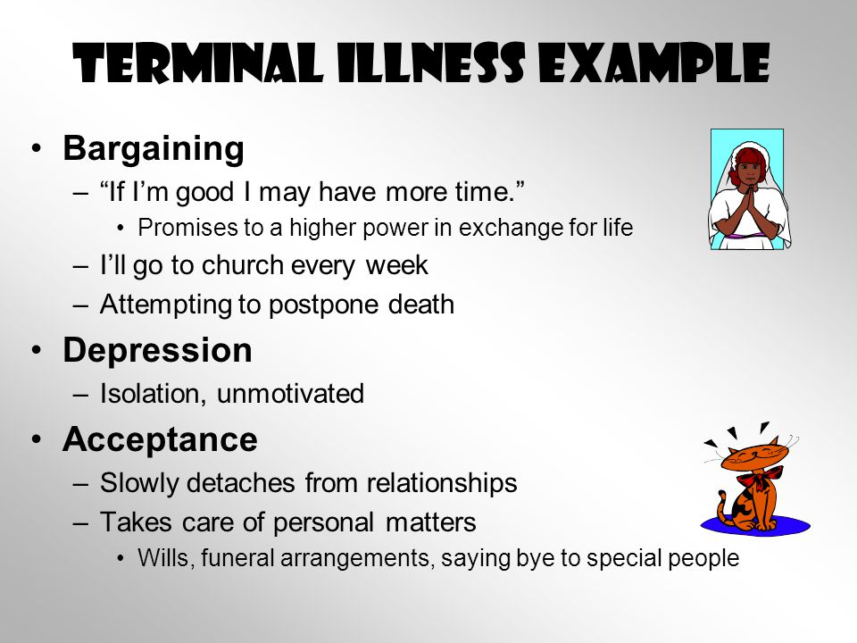 Terminal Illness example Bargaining – If I'm good I may have more time. Promises to a higher power in exchange for life –I'll go to church every week –Attempting to postpone death Depression –Isolation, unmotivated Acceptance –Slowly detaches from relationships –Takes care of personal matters Wills, funeral arrangements, saying bye to special people