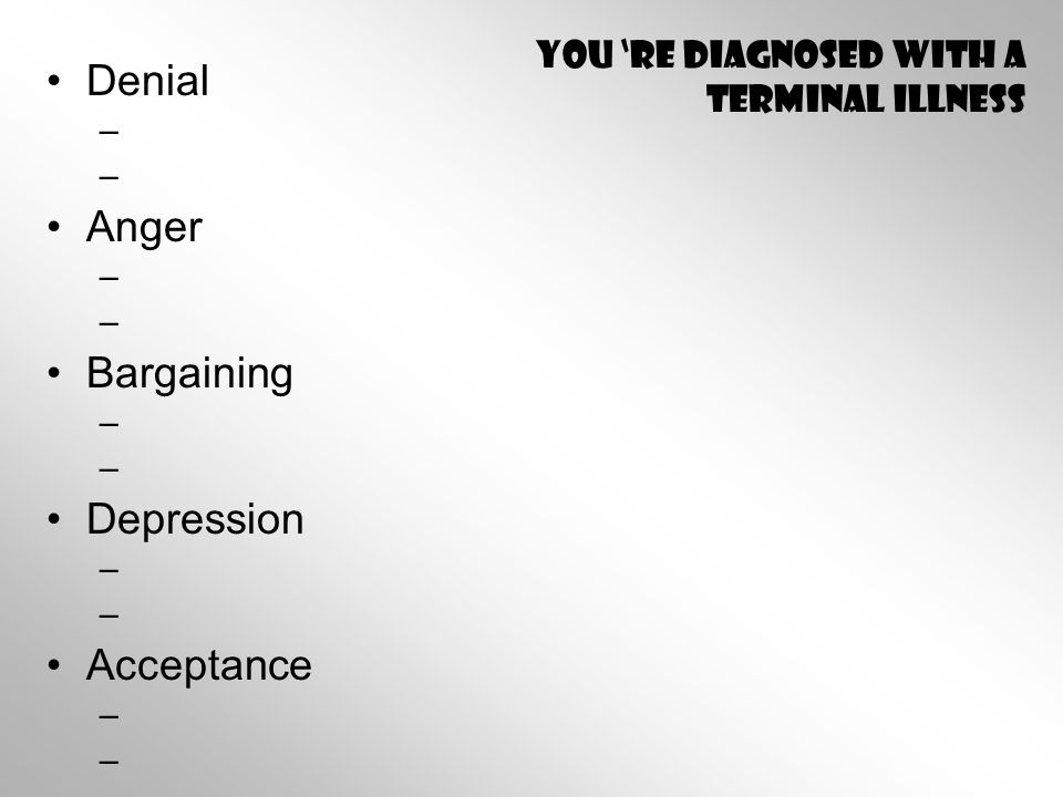 You 're diagnosed with a terminal illness Denial – – Anger – – Bargaining – – Depression – – Acceptance – –