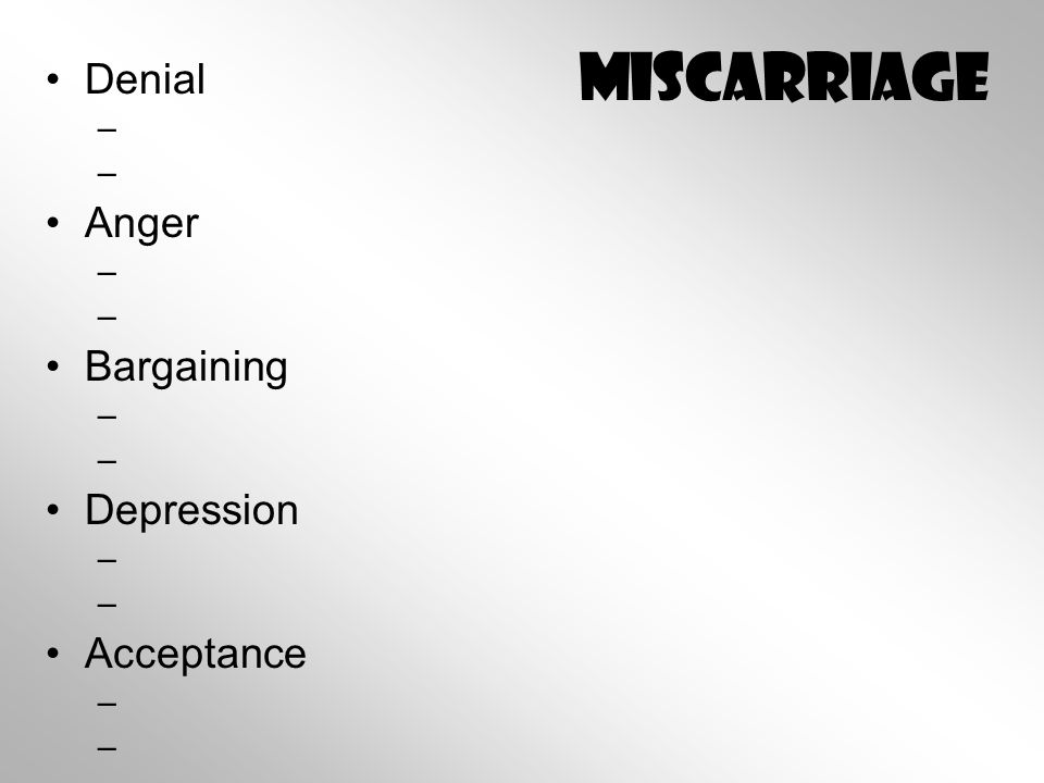 Miscarriage Denial – – Anger – – Bargaining – – Depression – – Acceptance – –