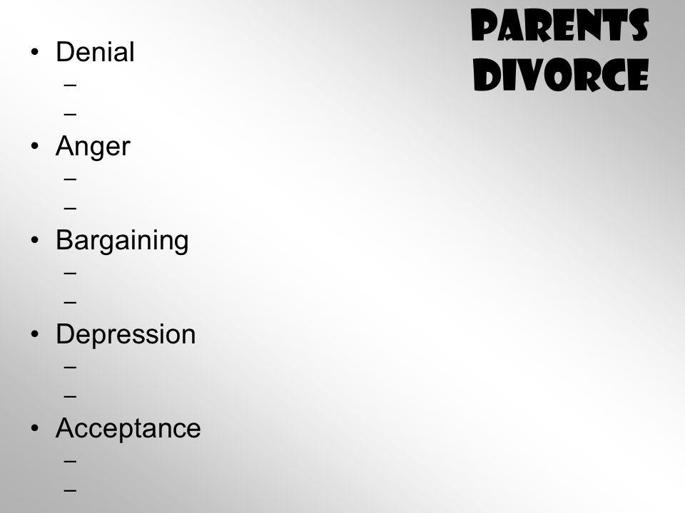 Parents Divorce Denial – – Anger – – Bargaining – – Depression – – Acceptance – –