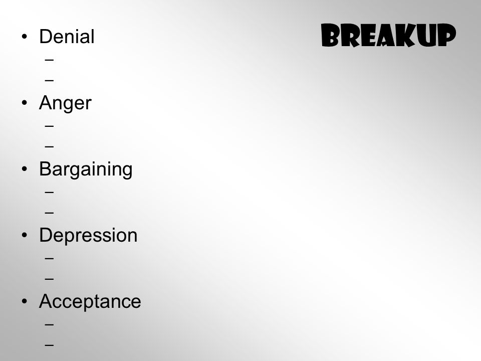 Breakup Denial – – Anger – – Bargaining – – Depression – – Acceptance – –
